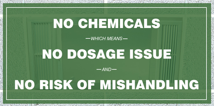 No Chemicals which means, No Dosage Issue and No Risk of Mishandling