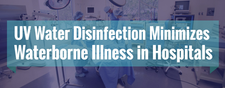 UV Water Disinfection Minimizes Waterborne Illness In Hospitals