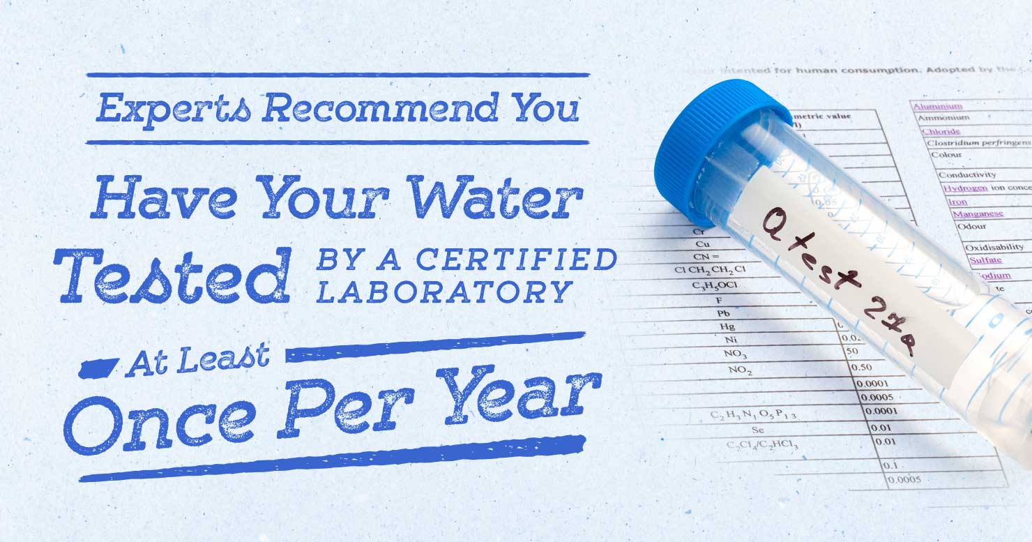 Experts Recommend You Have Your Water Tested by a Certified Laboratory at least Once a Year